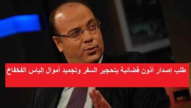 Photo of طلب إصدار أذون قضائية بتحجير السفر وتجميد أموال إلياس الفخفاخ